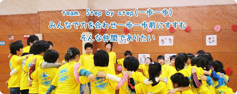 team. Step by step(一歩一歩)みんなで力を合わせ一歩一歩前にすすむそんな仲間でありたい